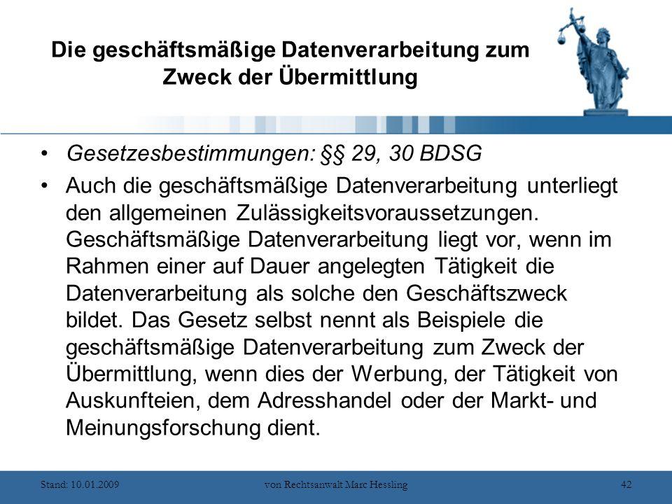Stand: 10.01.2009von Rechtsanwalt Marc Hessling42 Die geschäftsmäßige Datenverarbeitung zum Zweck der Übermittlung Gesetzesbestimmungen: §§ 29, 30 BDSG Auch die geschäftsmäßige Datenverarbeitung unterliegt den allgemeinen Zulässigkeitsvoraussetzungen.