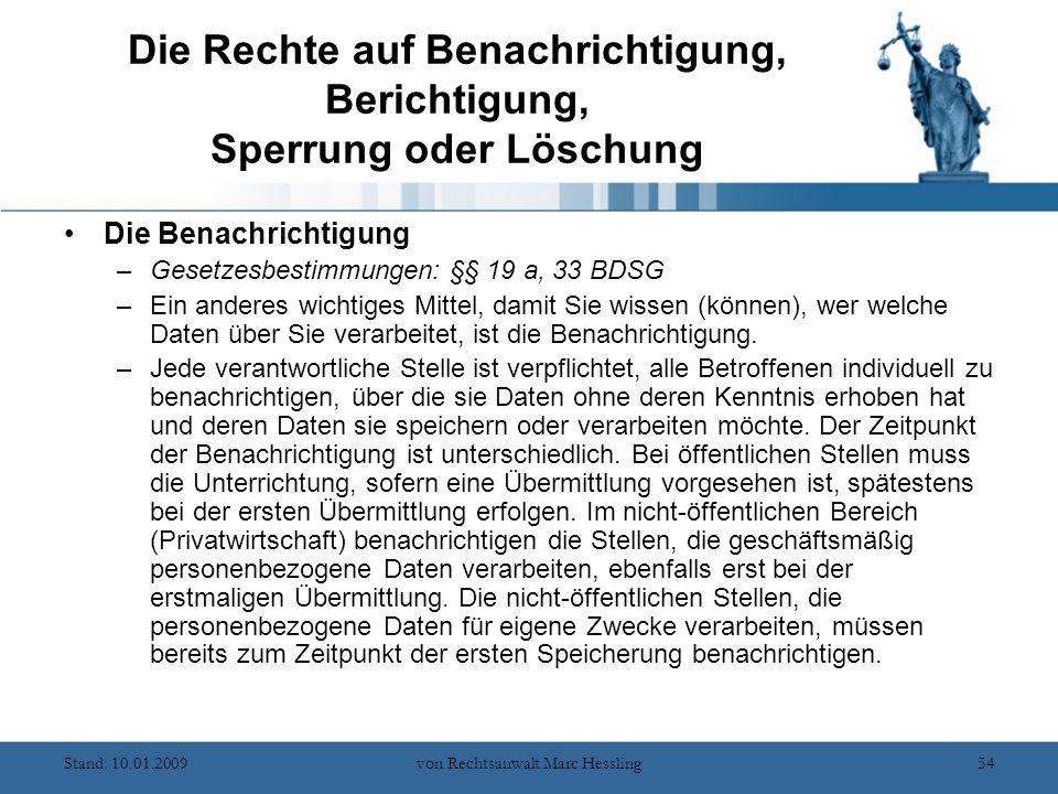 Stand: 10.01.2009von Rechtsanwalt Marc Hessling54 Die Rechte auf Benachrichtigung, Berichtigung, Sperrung oder Löschung Die Benachrichtigung –Gesetzesbestimmungen: §§ 19 a, 33 BDSG –Ein anderes wichtiges Mittel, damit Sie wissen (können), wer welche Daten über Sie verarbeitet, ist die Benachrichtigung.