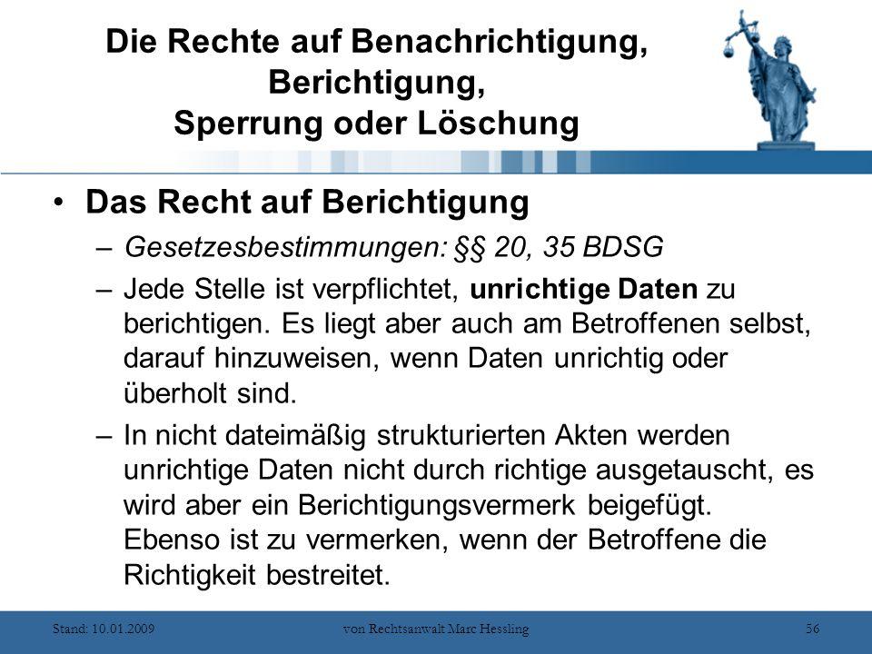 Stand: 10.01.2009von Rechtsanwalt Marc Hessling56 Die Rechte auf Benachrichtigung, Berichtigung, Sperrung oder Löschung Das Recht auf Berichtigung –Gesetzesbestimmungen: §§ 20, 35 BDSG –Jede Stelle ist verpflichtet, unrichtige Daten zu berichtigen.