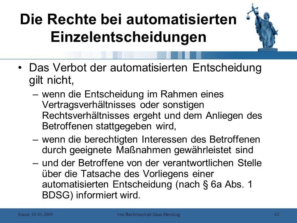 Stand: 10.01.2009von Rechtsanwalt Marc Hessling62 Die Rechte bei automatisierten Einzelentscheidungen Das Verbot der automatisierten Entscheidung gilt nicht, –wenn die Entscheidung im Rahmen eines Vertragsverhältnisses oder sonstigen Rechtsverhältnisses ergeht und dem Anliegen des Betroffenen stattgegeben wird, –wenn die berechtigten Interessen des Betroffenen durch geeignete Maßnahmen gewährleistet sind –und der Betroffene von der verantwortlichen Stelle über die Tatsache des Vorliegens einer automatisierten Entscheidung (nach § 6a Abs.