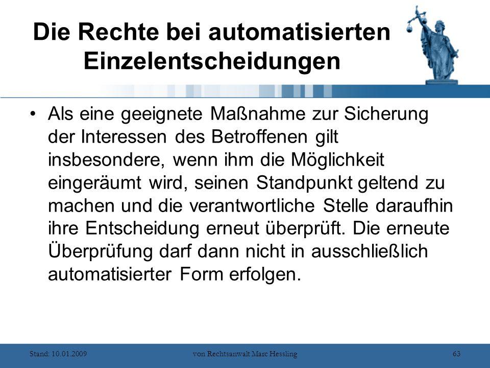 Stand: 10.01.2009von Rechtsanwalt Marc Hessling63 Die Rechte bei automatisierten Einzelentscheidungen Als eine geeignete Maßnahme zur Sicherung der Interessen des Betroffenen gilt insbesondere, wenn ihm die Möglichkeit eingeräumt wird, seinen Standpunkt geltend zu machen und die verantwortliche Stelle daraufhin ihre Entscheidung erneut überprüft.