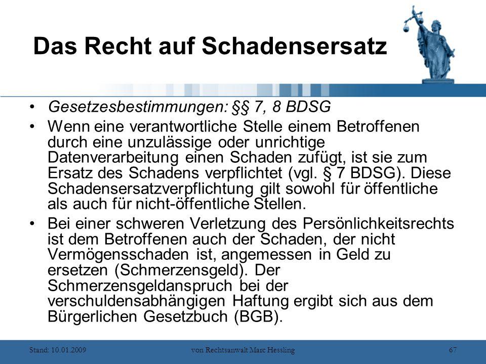 Stand: 10.01.2009von Rechtsanwalt Marc Hessling67 Das Recht auf Schadensersatz Gesetzesbestimmungen: §§ 7, 8 BDSG Wenn eine verantwortliche Stelle einem Betroffenen durch eine unzulässige oder unrichtige Datenverarbeitung einen Schaden zufügt, ist sie zum Ersatz des Schadens verpflichtet (vgl.
