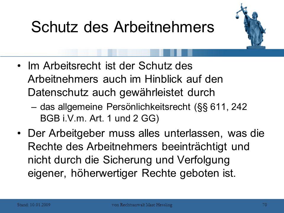 Stand: 10.01.2009von Rechtsanwalt Marc Hessling70 Schutz des Arbeitnehmers Im Arbeitsrecht ist der Schutz des Arbeitnehmers auch im Hinblick auf den Datenschutz auch gewährleistet durch –das allgemeine Persönlichkeitsrecht (§§ 611, 242 BGB i.V.m.