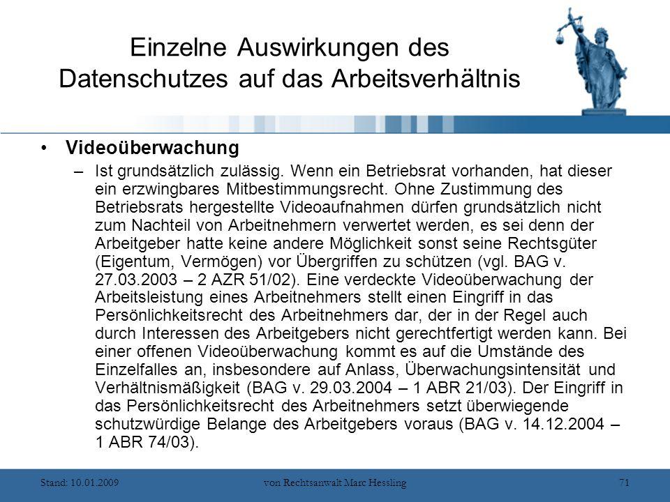 Stand: 10.01.2009von Rechtsanwalt Marc Hessling71 Einzelne Auswirkungen des Datenschutzes auf das Arbeitsverhältnis Videoüberwachung –Ist grundsätzlich zulässig.