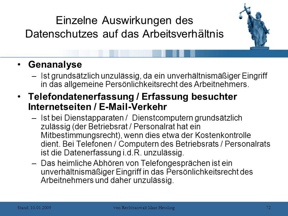 Stand: 10.01.2009von Rechtsanwalt Marc Hessling72 Einzelne Auswirkungen des Datenschutzes auf das Arbeitsverhältnis Genanalyse –Ist grundsätzlich unzulässig, da ein unverhältnismäßiger Eingriff in das allgemeine Persönlichkeitsrecht des Arbeitnehmers.