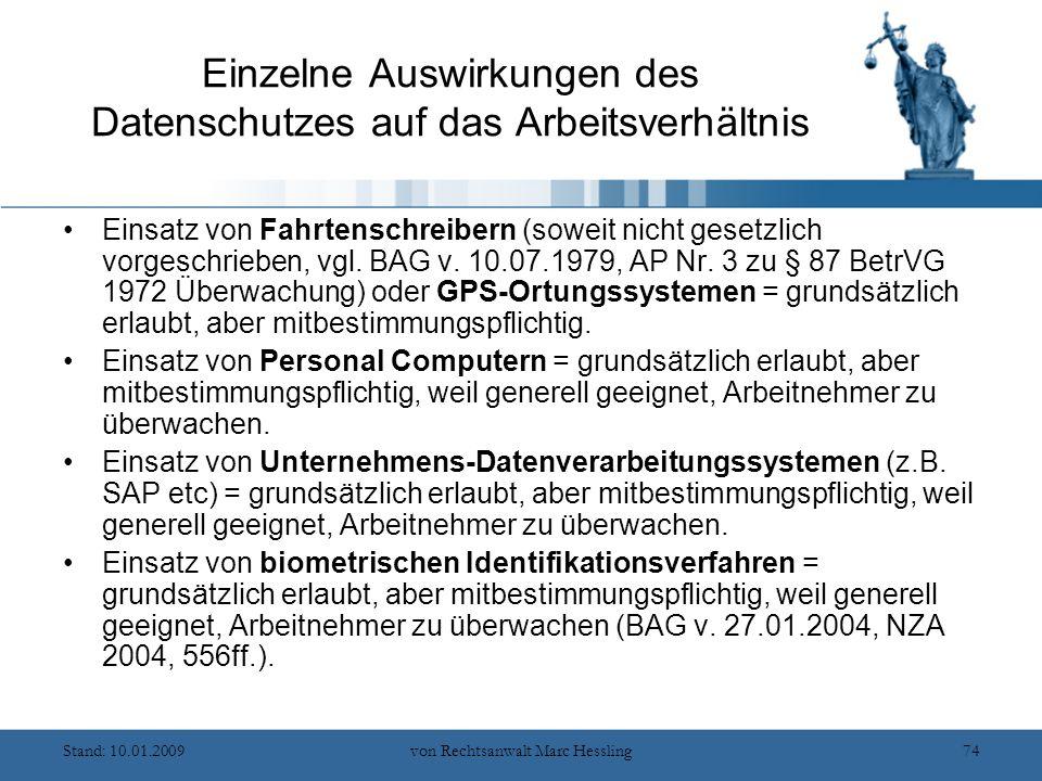 Stand: 10.01.2009von Rechtsanwalt Marc Hessling74 Einzelne Auswirkungen des Datenschutzes auf das Arbeitsverhältnis Einsatz von Fahrtenschreibern (soweit nicht gesetzlich vorgeschrieben, vgl.