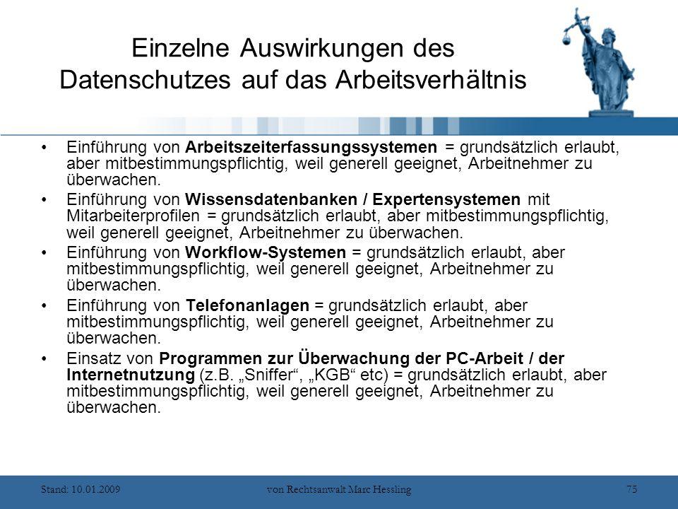 Stand: 10.01.2009von Rechtsanwalt Marc Hessling75 Einzelne Auswirkungen des Datenschutzes auf das Arbeitsverhältnis Einführung von Arbeitszeiterfassungssystemen = grundsätzlich erlaubt, aber mitbestimmungspflichtig, weil generell geeignet, Arbeitnehmer zu überwachen.