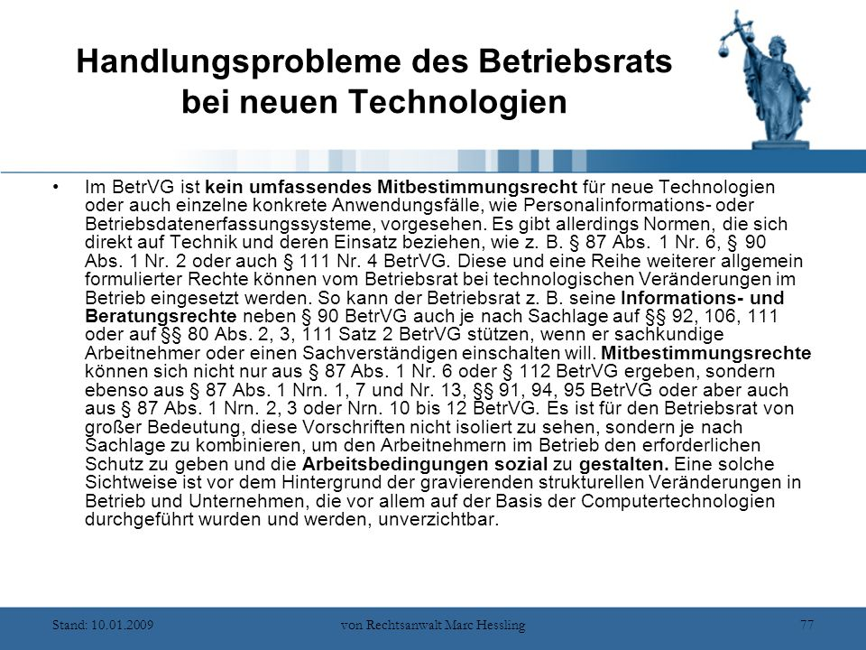 Stand: 10.01.2009von Rechtsanwalt Marc Hessling77 Handlungsprobleme des Betriebsrats bei neuen Technologien Im BetrVG ist kein umfassendes Mitbestimmungsrecht für neue Technologien oder auch einzelne konkrete Anwendungsfälle, wie Personalinformations- oder Betriebsdatenerfassungssysteme, vorgesehen.