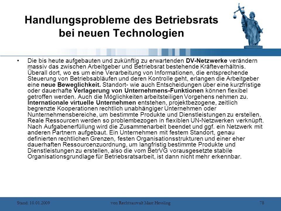 Stand: 10.01.2009von Rechtsanwalt Marc Hessling78 Handlungsprobleme des Betriebsrats bei neuen Technologien Die bis heute aufgebauten und zukünftig zu erwartenden DV-Netzwerke verändern massiv das zwischen Arbeitgeber und Betriebsrat bestehende Kräfteverhältnis.