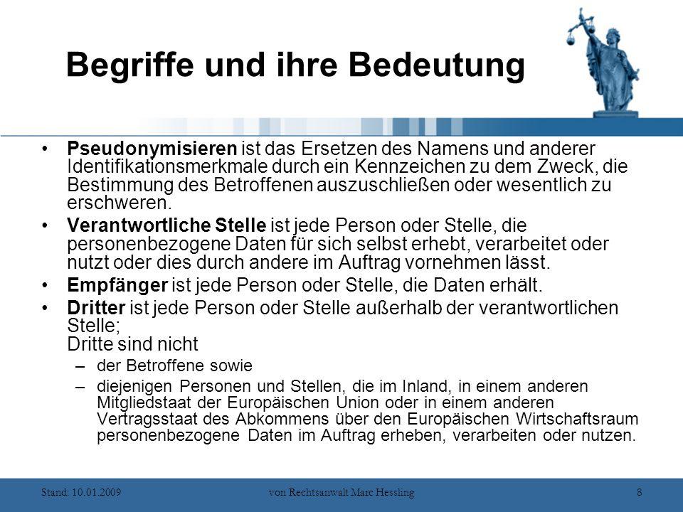 Stand: 10.01.2009von Rechtsanwalt Marc Hessling8 Begriffe und ihre Bedeutung Pseudonymisieren ist das Ersetzen des Namens und anderer Identifikationsmerkmale durch ein Kennzeichen zu dem Zweck, die Bestimmung des Betroffenen auszuschließen oder wesentlich zu erschweren.