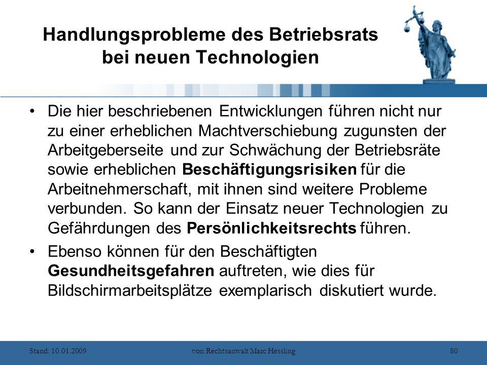 Stand: 10.01.2009von Rechtsanwalt Marc Hessling80 Handlungsprobleme des Betriebsrats bei neuen Technologien Die hier beschriebenen Entwicklungen führen nicht nur zu einer erheblichen Machtverschiebung zugunsten der Arbeitgeberseite und zur Schwächung der Betriebsräte sowie erheblichen Beschäftigungsrisiken für die Arbeitnehmerschaft, mit ihnen sind weitere Probleme verbunden.