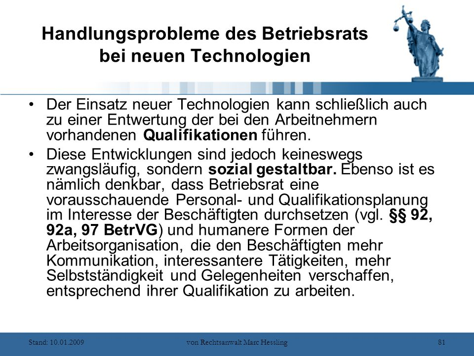 Stand: 10.01.2009von Rechtsanwalt Marc Hessling81 Handlungsprobleme des Betriebsrats bei neuen Technologien Der Einsatz neuer Technologien kann schließlich auch zu einer Entwertung der bei den Arbeitnehmern vorhandenen Qualifikationen führen.