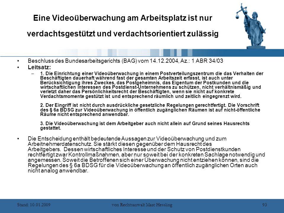 Stand: 10.01.2009von Rechtsanwalt Marc Hessling93 Eine Videoüberwachung am Arbeitsplatz ist nur verdachtsgestützt und verdachtsorientiert zulässig Beschluss des Bundesarbeitsgerichts (BAG) vom 14.12.2004, Az.: 1 ABR 34/03 Leitsatz: –1.