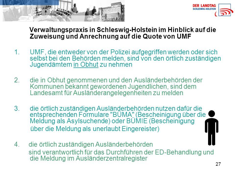 27 Verwaltungspraxis in Schleswig-Holstein im Hinblick auf die Zuweisung und Anrechnung auf die Quote von UMF 1.UMF, die entweder von der Polizei aufgegriffen werden oder sich selbst bei den Behörden melden, sind von den örtlich zuständigen Jugendämtern in Obhut zu nehmen 2.die in Obhut genommenen und den Ausländerbehörden der Kommunen bekannt gewordenen Jugendlichen, sind dem Landesamt für Ausländerangelegenheiten zu melden 3.die örtlich zuständigen Ausländerbehörden nutzen dafür die entsprechenden Formulare BÜMA (Bescheinigung über die Meldung als Asylsuchende) oder BÜMIE (Bescheinigung über die Meldung als unerlaubt Eingereister) 4.