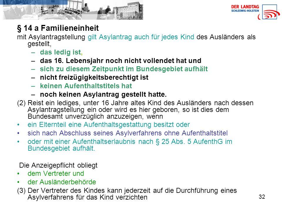 32 § 14 a Familieneinheit mit Asylantragstellung gilt Asylantrag auch für jedes Kind des Ausländers als gestellt, –das ledig ist, –das 16.