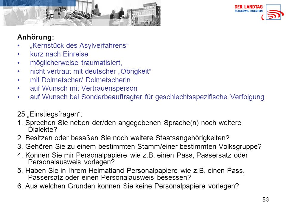 """53 Anhörung: """"Kernstück des Asylverfahrens kurz nach Einreise möglicherweise traumatisiert, nicht vertraut mit deutscher """"Obrigkeit mit Dolmetscher/ Dolmetscherin auf Wunsch mit Vertrauensperson auf Wunsch bei Sonderbeauftragter für geschlechtsspezifische Verfolgung 25 """"Einstiegsfragen : 1."""