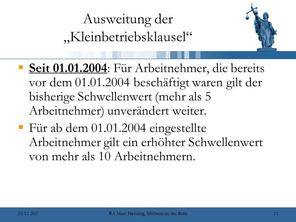 """10.12.2007RA Marc Hessling, Mülheim an der Ruhr11 Ausweitung der """"Kleinbetriebsklausel  Seit 01.01.2004: Für Arbeitnehmer, die bereits vor dem 01.01.2004 beschäftigt waren gilt der bisherige Schwellenwert (mehr als 5 Arbeitnehmer) unverändert weiter."""