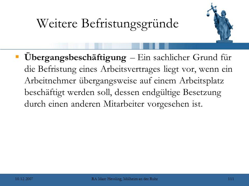 10.12.2007RA Marc Hessling, Mülheim an der Ruhr111 Weitere Befristungsgründe  Übergangsbeschäftigung – Ein sachlicher Grund für die Befristung eines Arbeitsvertrages liegt vor, wenn ein Arbeitnehmer übergangsweise auf einem Arbeitsplatz beschäftigt werden soll, dessen endgültige Besetzung durch einen anderen Mitarbeiter vorgesehen ist.