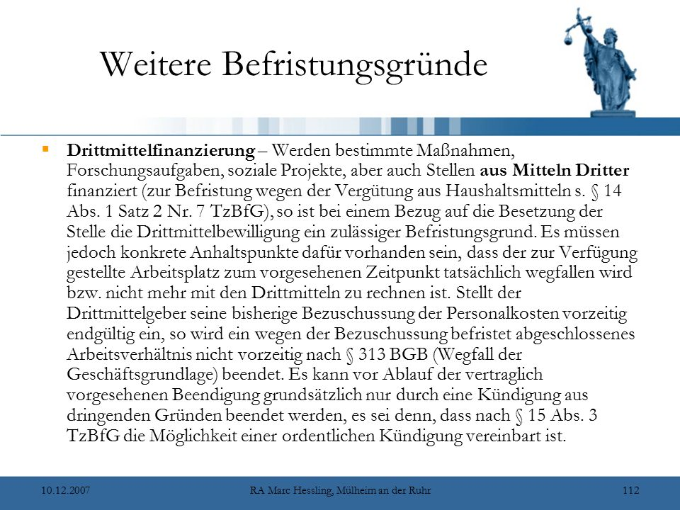 10.12.2007RA Marc Hessling, Mülheim an der Ruhr112 Weitere Befristungsgründe  Drittmittelfinanzierung – Werden bestimmte Maßnahmen, Forschungsaufgaben, soziale Projekte, aber auch Stellen aus Mitteln Dritter finanziert (zur Befristung wegen der Vergütung aus Haushaltsmitteln s.