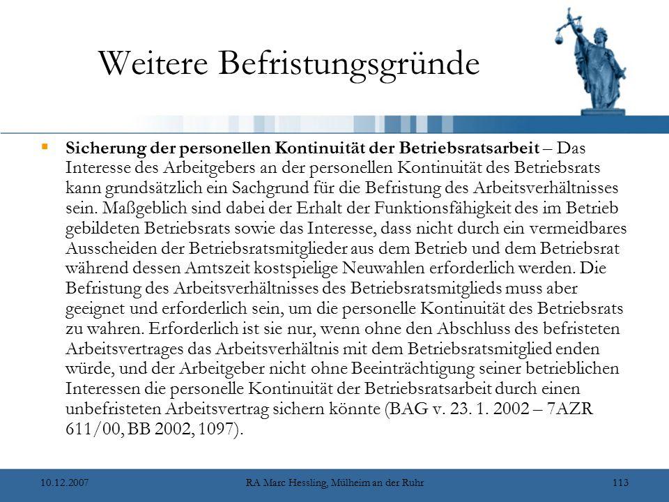 10.12.2007RA Marc Hessling, Mülheim an der Ruhr113 Weitere Befristungsgründe  Sicherung der personellen Kontinuität der Betriebsratsarbeit – Das Interesse des Arbeitgebers an der personellen Kontinuität des Betriebsrats kann grundsätzlich ein Sachgrund für die Befristung des Arbeitsverhältnisses sein.