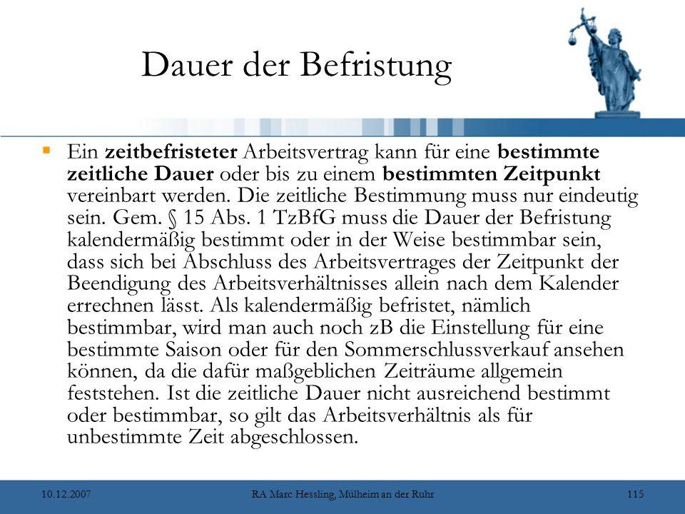 10.12.2007RA Marc Hessling, Mülheim an der Ruhr115 Dauer der Befristung  Ein zeitbefristeter Arbeitsvertrag kann für eine bestimmte zeitliche Dauer oder bis zu einem bestimmten Zeitpunkt vereinbart werden.