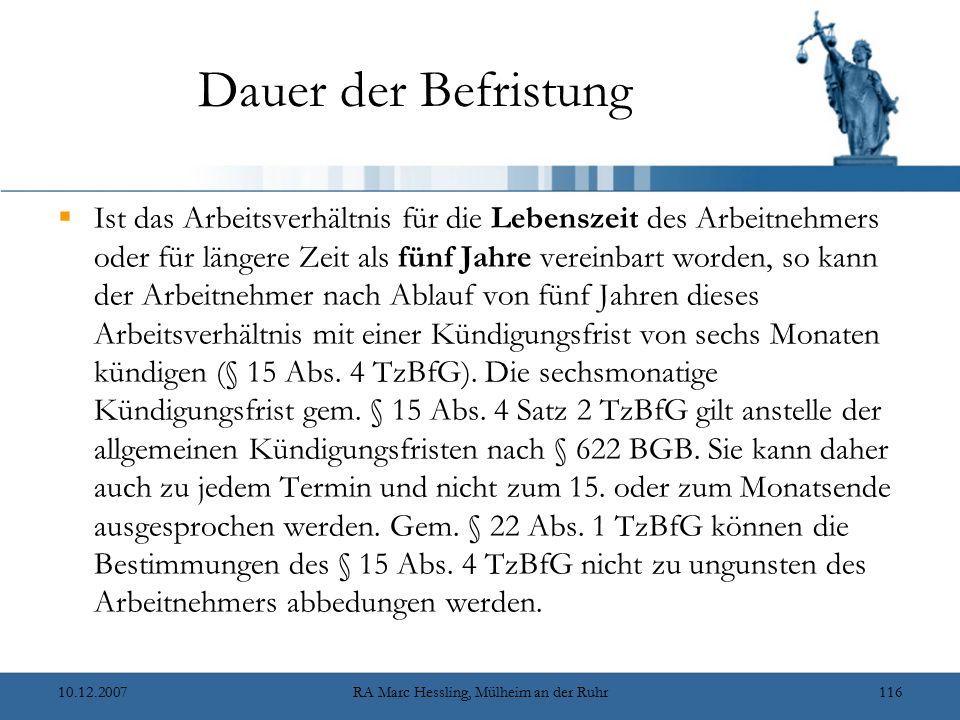 10.12.2007RA Marc Hessling, Mülheim an der Ruhr116 Dauer der Befristung  Ist das Arbeitsverhältnis für die Lebenszeit des Arbeitnehmers oder für längere Zeit als fünf Jahre vereinbart worden, so kann der Arbeitnehmer nach Ablauf von fünf Jahren dieses Arbeitsverhältnis mit einer Kündigungsfrist von sechs Monaten kündigen (§ 15 Abs.