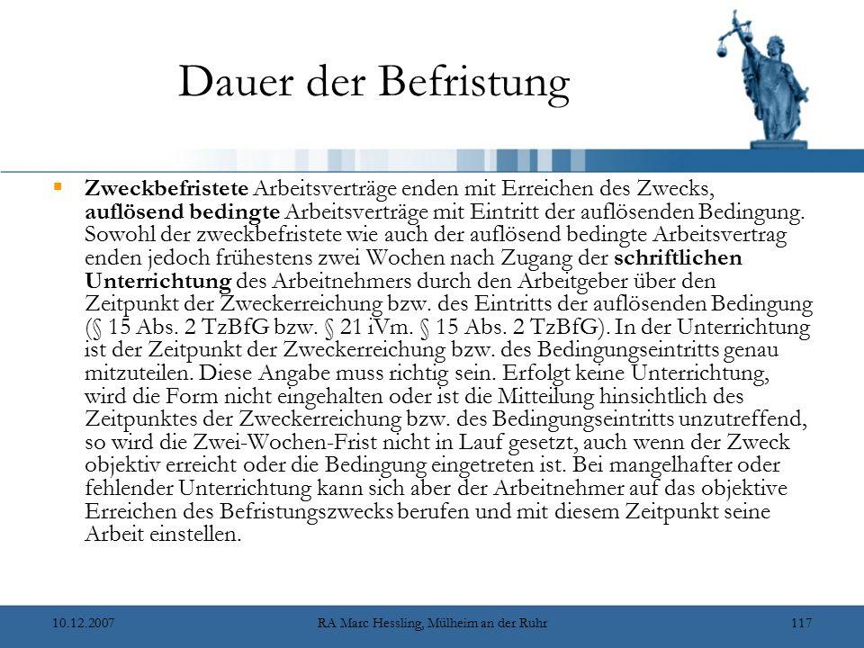 10.12.2007RA Marc Hessling, Mülheim an der Ruhr117 Dauer der Befristung  Zweckbefristete Arbeitsverträge enden mit Erreichen des Zwecks, auflösend bedingte Arbeitsverträge mit Eintritt der auflösenden Bedingung.