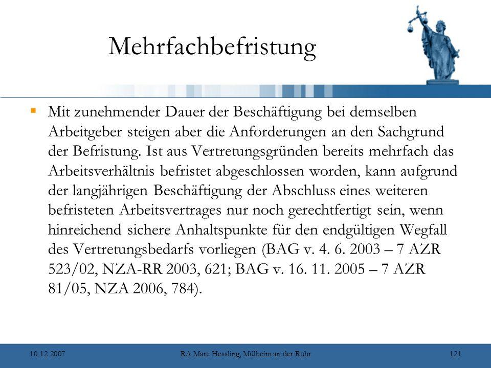10.12.2007RA Marc Hessling, Mülheim an der Ruhr121 Mehrfachbefristung  Mit zunehmender Dauer der Beschäftigung bei demselben Arbeitgeber steigen aber die Anforderungen an den Sachgrund der Befristung.