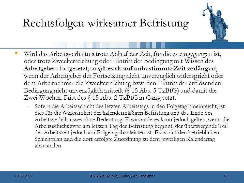 10.12.2007RA Marc Hessling, Mülheim an der Ruhr127 Rechtsfolgen wirksamer Befristung  Wird das Arbeitsverhältnis trotz Ablauf der Zeit, für die es eingegangen ist, oder trotz Zweckerreichung oder Eintritt der Bedingung mit Wissen des Arbeitgebers fortgesetzt, so gilt es als auf unbestimmte Zeit verlängert, wenn der Arbeitgeber der Fortsetzung nicht unverzüglich widerspricht oder dem Arbeitnehmer die Zweckerreichung bzw.