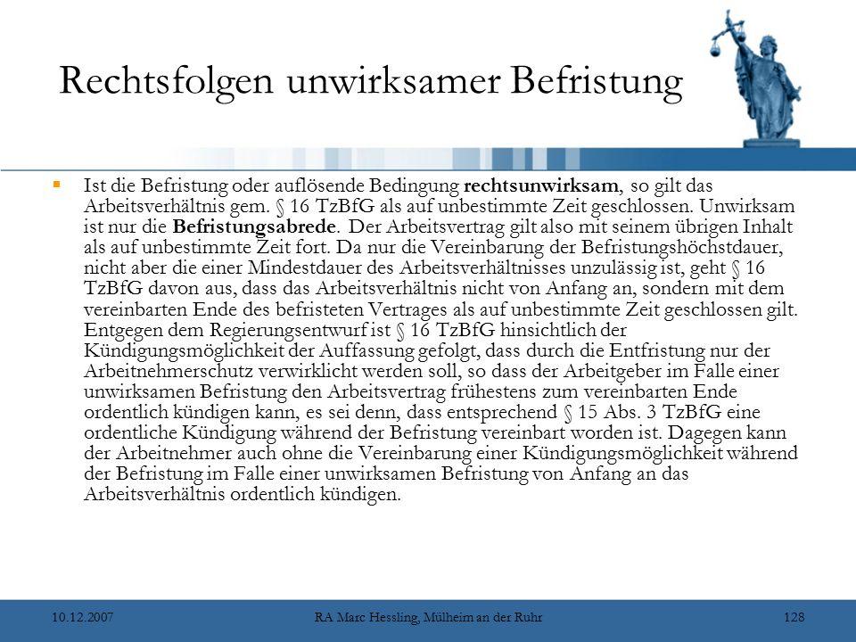 10.12.2007RA Marc Hessling, Mülheim an der Ruhr128 Rechtsfolgen unwirksamer Befristung  Ist die Befristung oder auflösende Bedingung rechtsunwirksam, so gilt das Arbeitsverhältnis gem.