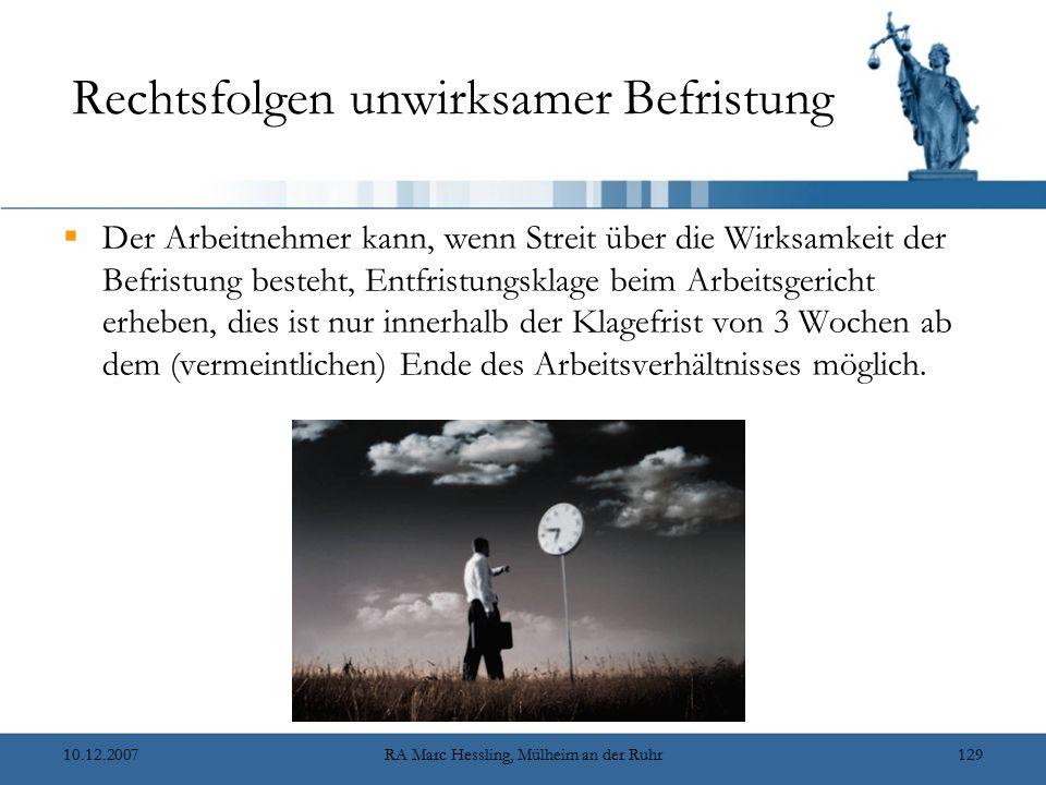 10.12.2007RA Marc Hessling, Mülheim an der Ruhr129 Rechtsfolgen unwirksamer Befristung  Der Arbeitnehmer kann, wenn Streit über die Wirksamkeit der Befristung besteht, Entfristungsklage beim Arbeitsgericht erheben, dies ist nur innerhalb der Klagefrist von 3 Wochen ab dem (vermeintlichen) Ende des Arbeitsverhältnisses möglich.