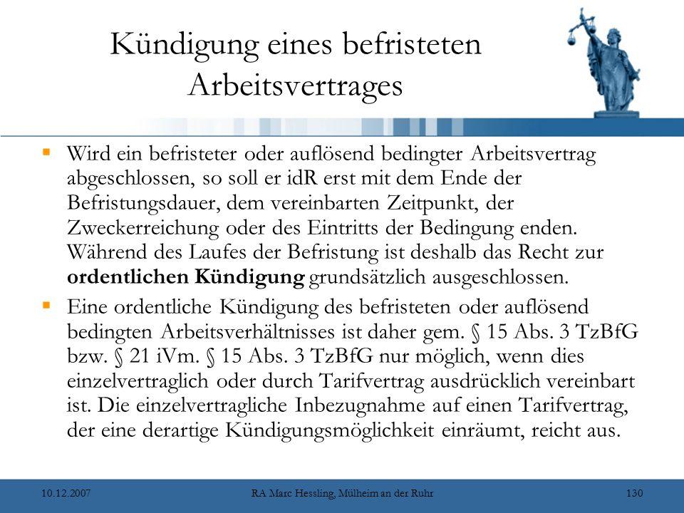 10.12.2007RA Marc Hessling, Mülheim an der Ruhr130 Kündigung eines befristeten Arbeitsvertrages  Wird ein befristeter oder auflösend bedingter Arbeitsvertrag abgeschlossen, so soll er idR erst mit dem Ende der Befristungsdauer, dem vereinbarten Zeitpunkt, der Zweckerreichung oder des Eintritts der Bedingung enden.