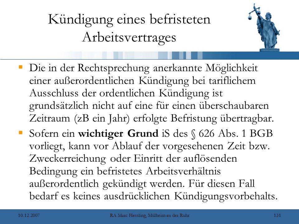 10.12.2007RA Marc Hessling, Mülheim an der Ruhr131 Kündigung eines befristeten Arbeitsvertrages  Die in der Rechtsprechung anerkannte Möglichkeit einer außerordentlichen Kündigung bei tariflichem Ausschluss der ordentlichen Kündigung ist grundsätzlich nicht auf eine für einen überschaubaren Zeitraum (zB ein Jahr) erfolgte Befristung übertragbar.