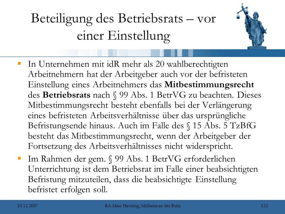 10.12.2007RA Marc Hessling, Mülheim an der Ruhr132 Beteiligung des Betriebsrats – vor einer Einstellung  In Unternehmen mit idR mehr als 20 wahlberechtigten Arbeitnehmern hat der Arbeitgeber auch vor der befristeten Einstellung eines Arbeitnehmers das Mitbestimmungsrecht des Betriebsrats nach § 99 Abs.