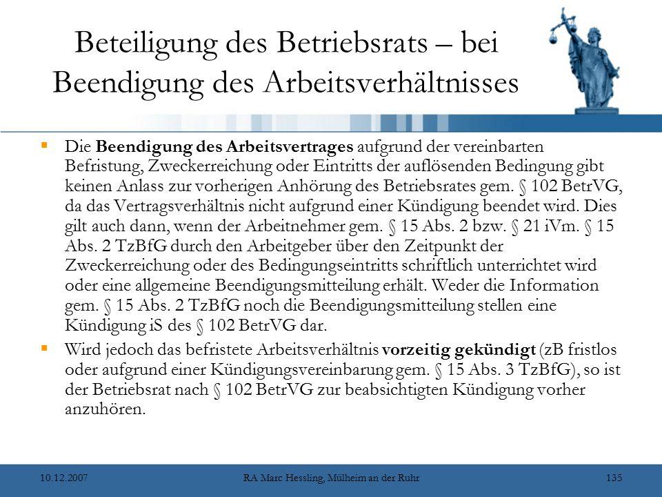 10.12.2007RA Marc Hessling, Mülheim an der Ruhr135 Beteiligung des Betriebsrats – bei Beendigung des Arbeitsverhältnisses  Die Beendigung des Arbeitsvertrages aufgrund der vereinbarten Befristung, Zweckerreichung oder Eintritts der auflösenden Bedingung gibt keinen Anlass zur vorherigen Anhörung des Betriebsrates gem.