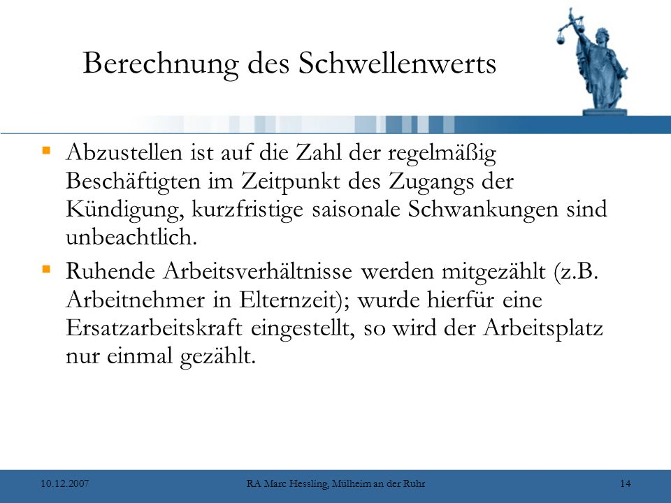 10.12.2007RA Marc Hessling, Mülheim an der Ruhr14 Berechnung des Schwellenwerts  Abzustellen ist auf die Zahl der regelmäßig Beschäftigten im Zeitpunkt des Zugangs der Kündigung, kurzfristige saisonale Schwankungen sind unbeachtlich.