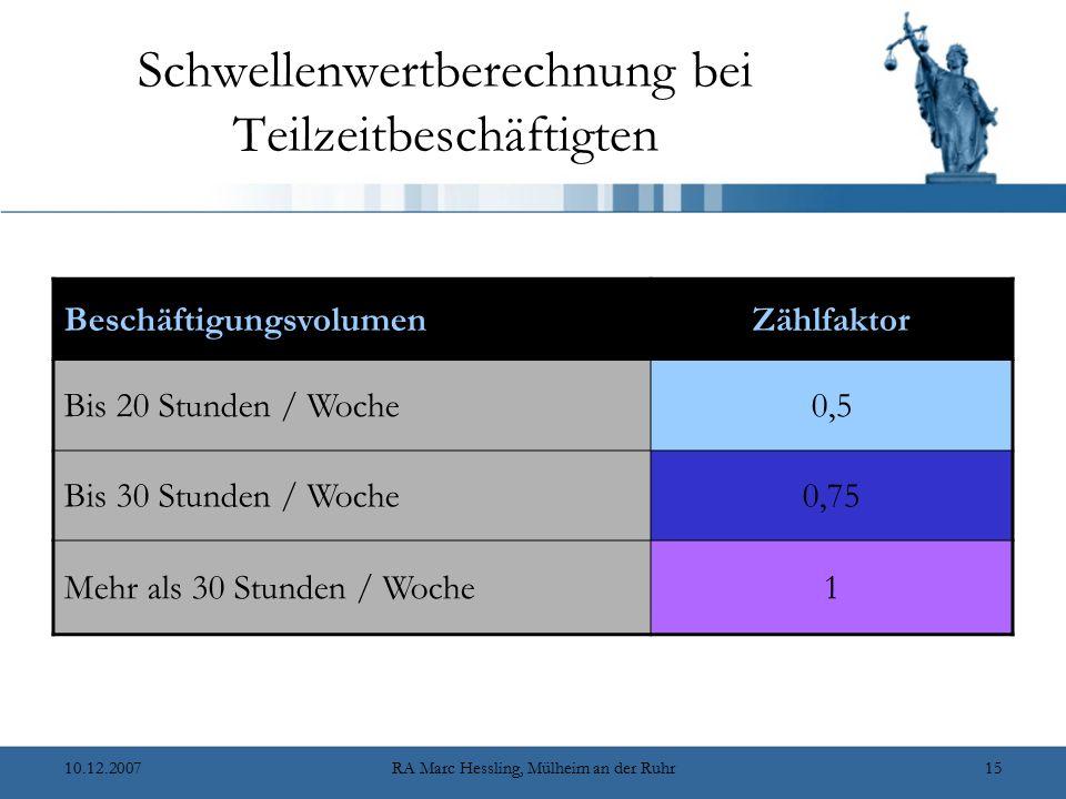 10.12.2007RA Marc Hessling, Mülheim an der Ruhr15 Schwellenwertberechnung bei Teilzeitbeschäftigten BeschäftigungsvolumenZählfaktor Bis 20 Stunden / W