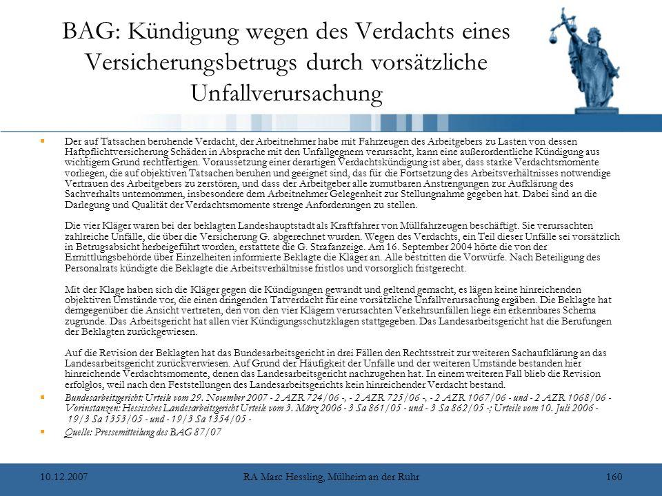 10.12.2007RA Marc Hessling, Mülheim an der Ruhr160 BAG: Kündigung wegen des Verdachts eines Versicherungsbetrugs durch vorsätzliche Unfallverursachung  Der auf Tatsachen beruhende Verdacht, der Arbeitnehmer habe mit Fahrzeugen des Arbeitgebers zu Lasten von dessen Haftpflichtversicherung Schäden in Absprache mit den Unfallgegnern verursacht, kann eine außerordentliche Kündigung aus wichtigem Grund rechtfertigen.
