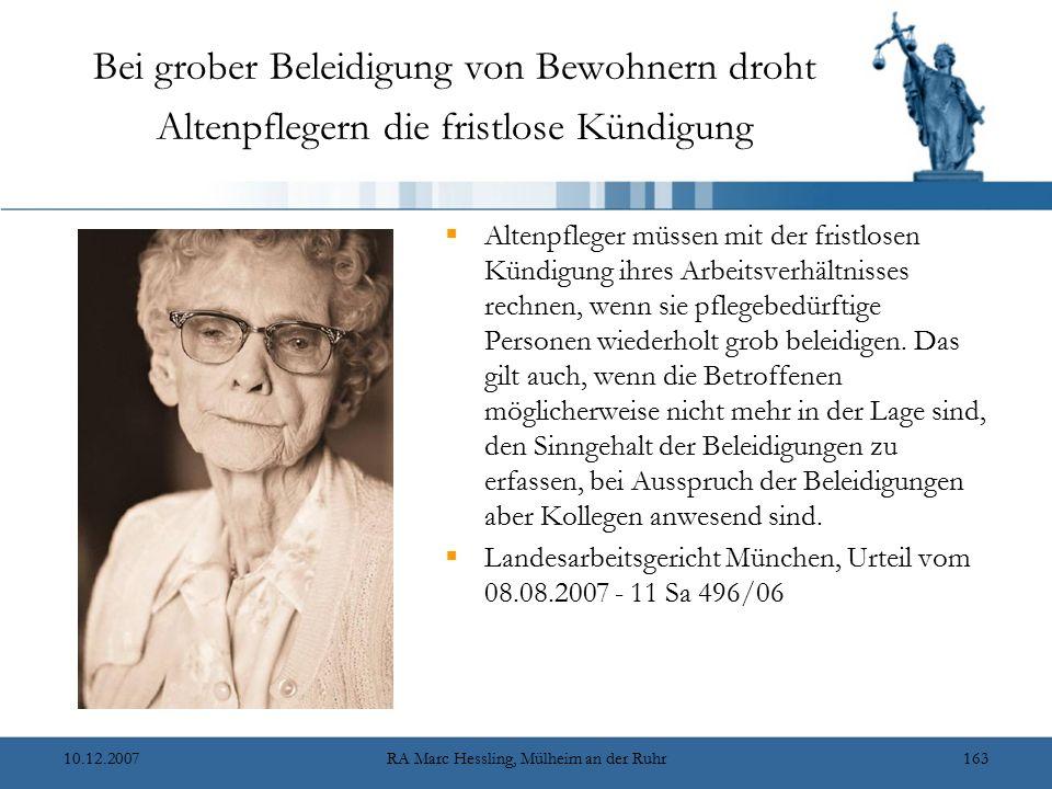 10.12.2007RA Marc Hessling, Mülheim an der Ruhr163 Bei grober Beleidigung von Bewohnern droht Altenpflegern die fristlose Kündigung  Altenpfleger müssen mit der fristlosen Kündigung ihres Arbeitsverhältnisses rechnen, wenn sie pflegebedürftige Personen wiederholt grob beleidigen.