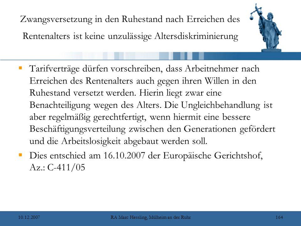 10.12.2007RA Marc Hessling, Mülheim an der Ruhr164 Zwangsversetzung in den Ruhestand nach Erreichen des Rentenalters ist keine unzulässige Altersdiskriminierung  Tarifverträge dürfen vorschreiben, dass Arbeitnehmer nach Erreichen des Rentenalters auch gegen ihren Willen in den Ruhestand versetzt werden.