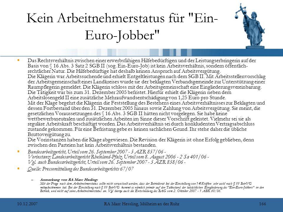 10.12.2007RA Marc Hessling, Mülheim an der Ruhr166 Kein Arbeitnehmerstatus für Ein- Euro-Jobber  Das Rechtsverhältnis zwischen einer erwerbsfähigen Hilfebedürftigen und der Leistungserbringerin auf der Basis von § 16 Abs.