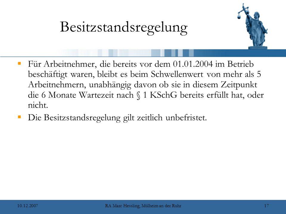 10.12.2007RA Marc Hessling, Mülheim an der Ruhr17 Besitzstandsregelung  Für Arbeitnehmer, die bereits vor dem 01.01.2004 im Betrieb beschäftigt waren, bleibt es beim Schwellenwert von mehr als 5 Arbeitnehmern, unabhängig davon ob sie in diesem Zeitpunkt die 6 Monate Wartezeit nach § 1 KSchG bereits erfüllt hat, oder nicht.