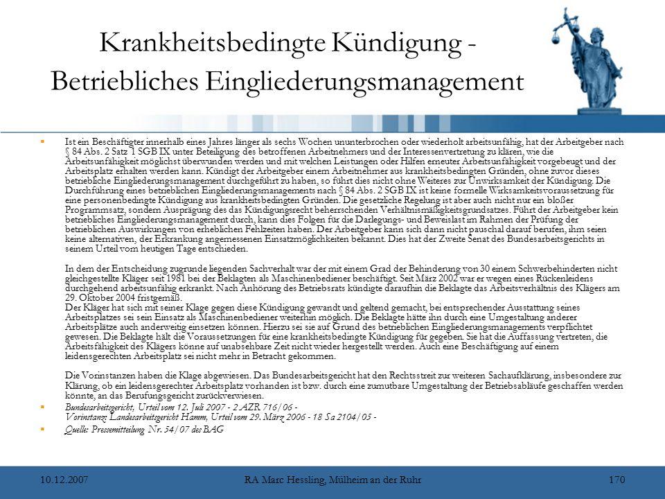 10.12.2007RA Marc Hessling, Mülheim an der Ruhr170 Krankheitsbedingte Kündigung - Betriebliches Eingliederungsmanagement  Ist ein Beschäftigter innerhalb eines Jahres länger als sechs Wochen ununterbrochen oder wiederholt arbeitsunfähig, hat der Arbeitgeber nach § 84 Abs.