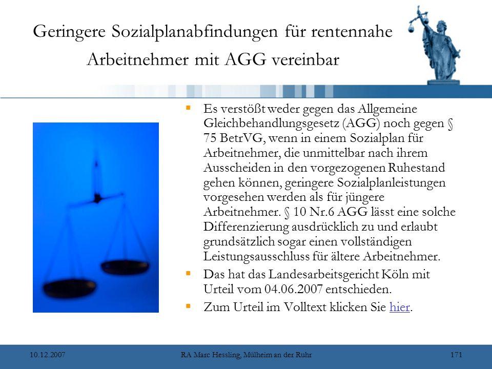 10.12.2007RA Marc Hessling, Mülheim an der Ruhr171 Geringere Sozialplanabfindungen für rentennahe Arbeitnehmer mit AGG vereinbar  Es verstößt weder gegen das Allgemeine Gleichbehandlungsgesetz (AGG) noch gegen § 75 BetrVG, wenn in einem Sozialplan für Arbeitnehmer, die unmittelbar nach ihrem Ausscheiden in den vorgezogenen Ruhestand gehen können, geringere Sozialplanleistungen vorgesehen werden als für jüngere Arbeitnehmer.