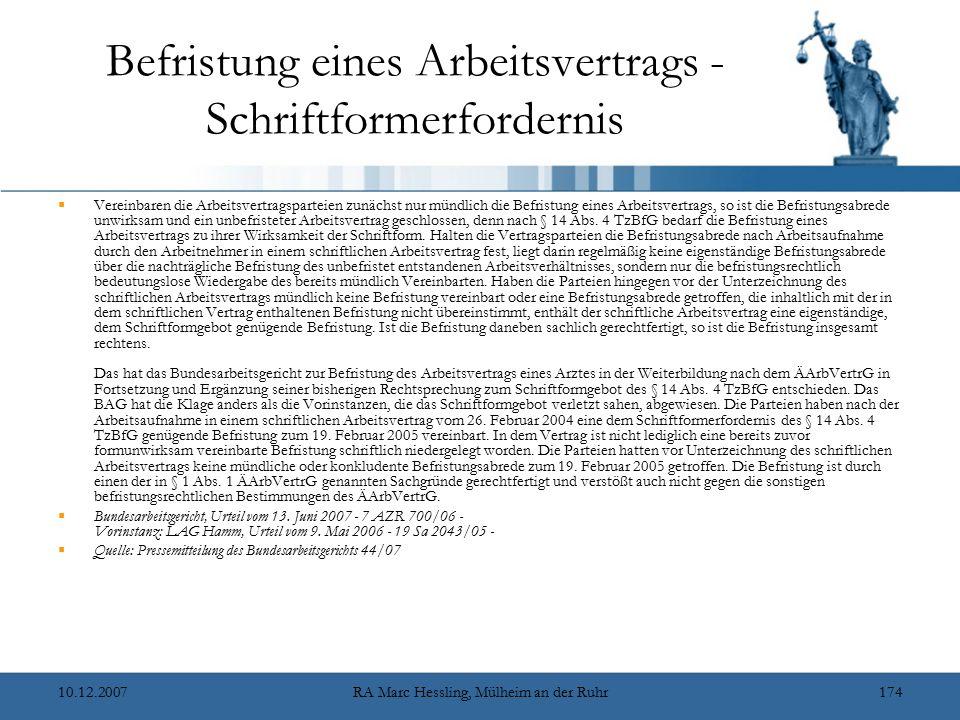 10.12.2007RA Marc Hessling, Mülheim an der Ruhr174 Befristung eines Arbeitsvertrags - Schriftformerfordernis  Vereinbaren die Arbeitsvertragsparteien zunächst nur mündlich die Befristung eines Arbeitsvertrags, so ist die Befristungsabrede unwirksam und ein unbefristeter Arbeitsvertrag geschlossen, denn nach § 14 Abs.