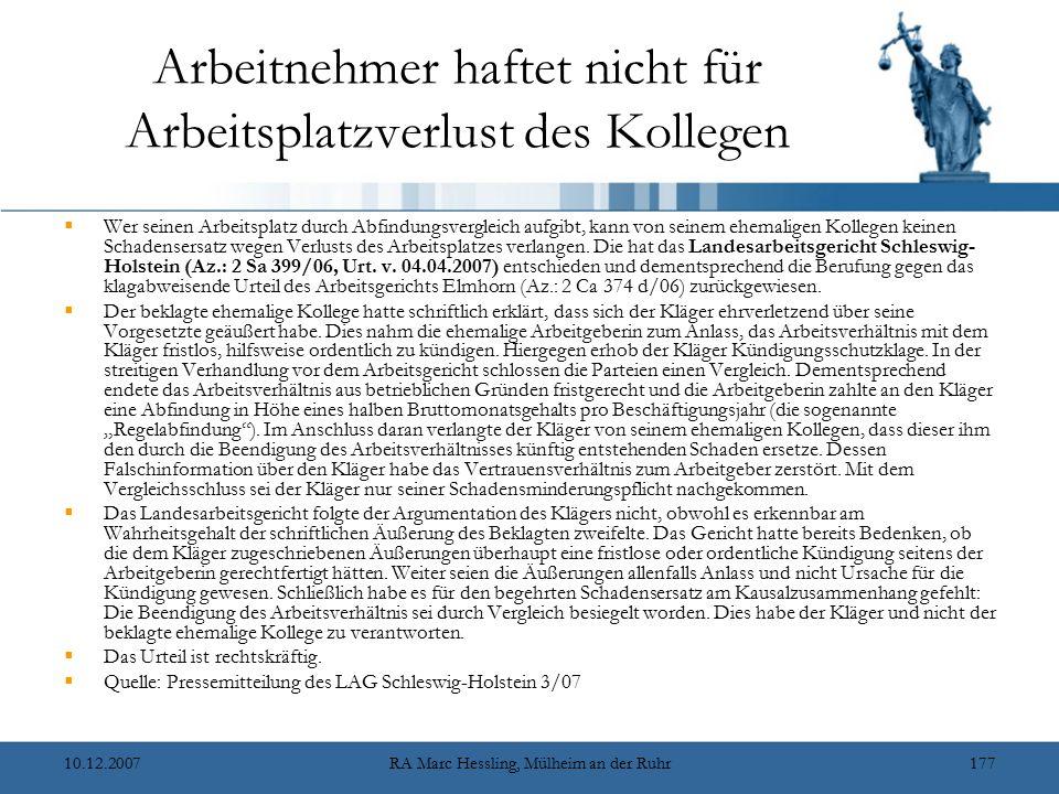 10.12.2007RA Marc Hessling, Mülheim an der Ruhr177 Arbeitnehmer haftet nicht für Arbeitsplatzverlust des Kollegen  Wer seinen Arbeitsplatz durch Abfindungsvergleich aufgibt, kann von seinem ehemaligen Kollegen keinen Schadensersatz wegen Verlusts des Arbeitsplatzes verlangen.