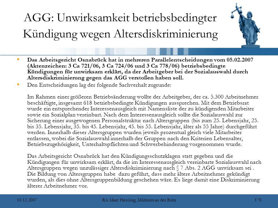10.12.2007RA Marc Hessling, Mülheim an der Ruhr178 AGG: Unwirksamkeit betriebsbedingter Kündigung wegen Altersdiskriminierung  Das Arbeitsgericht Osnabrück hat in mehreren Parallelentscheidungen vom 05.02.2007 (Aktenzeichen: 3 Ca 721/06, 3 Ca 724/06 und 3 Ca 778/06) betriebsbedingte Kündigungen für unwirksam erklärt, da der Arbeitgeber bei der Sozialauswahl durch Altersdiskriminierung gegen das AGG verstoßen haben soll.