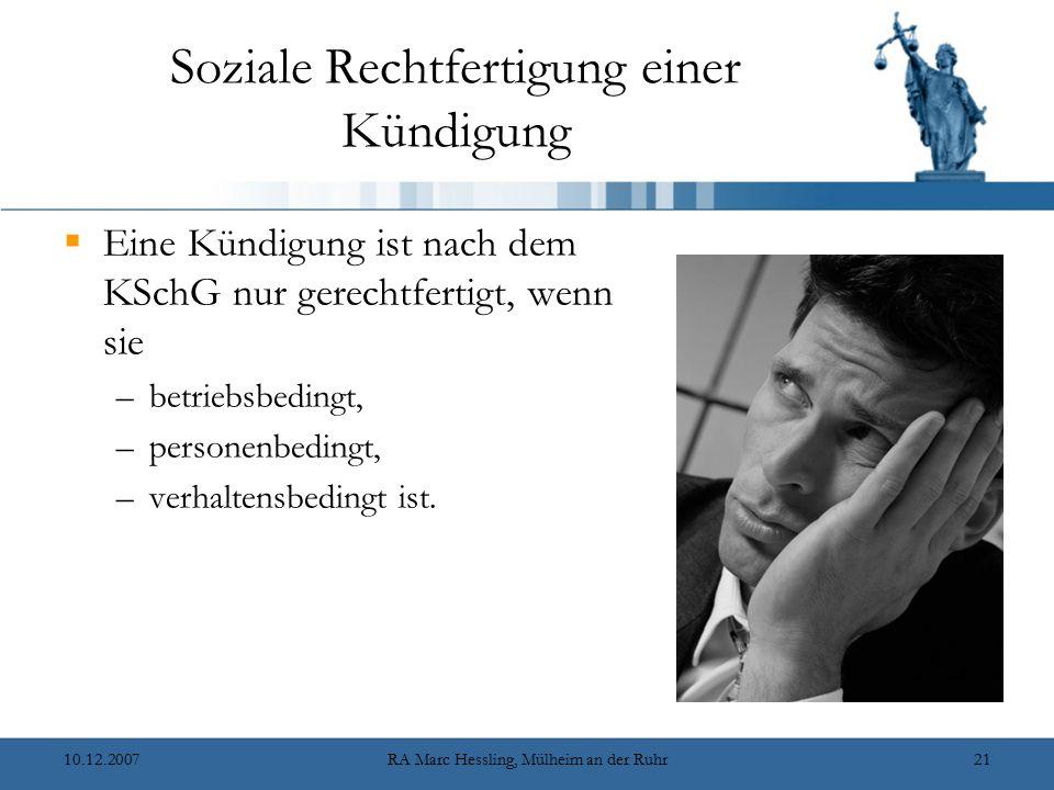 10.12.2007RA Marc Hessling, Mülheim an der Ruhr21 Soziale Rechtfertigung einer Kündigung  Eine Kündigung ist nach dem KSchG nur gerechtfertigt, wenn sie –betriebsbedingt, –personenbedingt, –verhaltensbedingt ist.