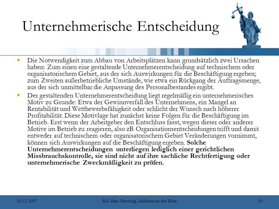 10.12.2007RA Marc Hessling, Mülheim an der Ruhr24 Unternehmerische Entscheidung  Die Notwendigkeit zum Abbau von Arbeitsplätzen kann grundsätzlich zwei Ursachen haben: Zum einen eine gestaltende Unternehmerentscheidung auf technischem oder organisatorischem Gebiet, aus der sich Auswirkungen für die Beschäftigung ergeben; zum Zweiten außerbetriebliche Umstände, wie etwa ein Rückgang der Auftragsmenge, aus der sich unmittelbar die Anpassung des Personalbestandes ergibt.