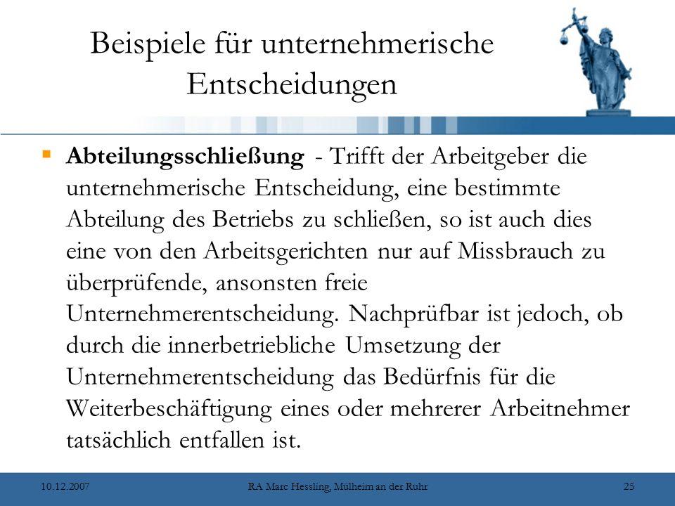 10.12.2007RA Marc Hessling, Mülheim an der Ruhr25 Beispiele für unternehmerische Entscheidungen  Abteilungsschließung - Trifft der Arbeitgeber die unternehmerische Entscheidung, eine bestimmte Abteilung des Betriebs zu schließen, so ist auch dies eine von den Arbeitsgerichten nur auf Missbrauch zu überprüfende, ansonsten freie Unternehmerentscheidung.